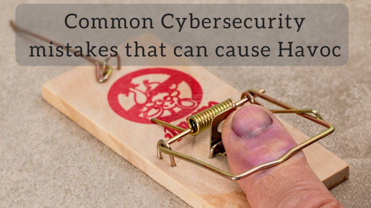 Common CyberSecurity mistakes that can cause Havoc